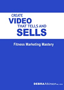 How To Create Video That Tells And Sells: Fitness Marketing Mastery