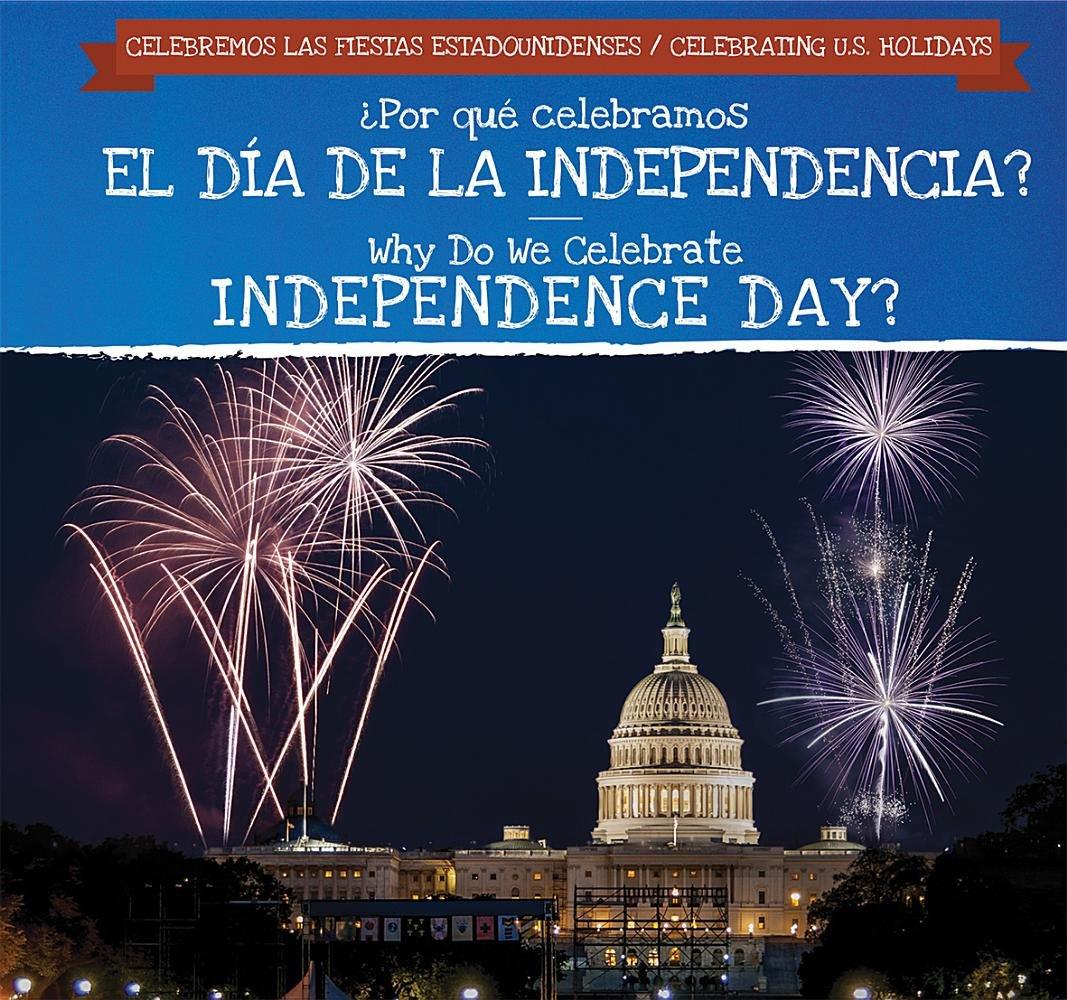 ¿Por qué celebramos El Día De La Independencia? / Why Do We Celebrate Independence Day? (Celebremos Las Fiestas Estadounidenses / Celebrating U.S. Holidays) (English and Spanish Edition)