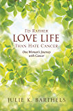 I'd Rather Love Life Than Hate Cancer: One Woman's Journey with Cancer