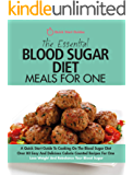 The Essential Blood Sugar Diet Meals For One: A Quick Start Guide To Cooking On The Blood Sugar Diet. Over 80 Easy And Delicious Calorie Counted Recipes For One