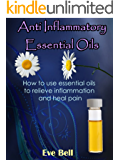 Anti Inflammatory Essential Oils: Ridding Inflmammation with Aromatherapy. How to use essential oils to relieve inflammation and heal pain