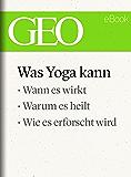 Was Yoga kann (GEO eBook Single): Wann es wirkt, warum es heilt, wie es erforscht wird