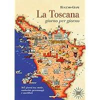 La Toscana giorno per giorno. 365 giorni tra storie, curiosità, personaggi e aneddoti