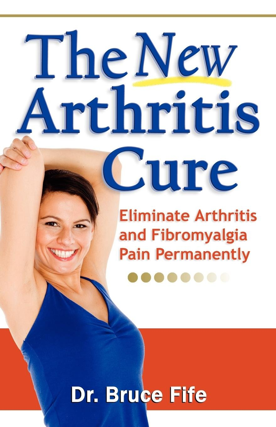 The New Arthritis Cure: Eliminate Arthritis and Fibromyalgia Pain Permanently Paperback – October 1, 2009 Dr. Bruce Fife ND Piccadilly Books Ltd. 0941599825