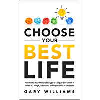 Choose Your Best Life: How to Use Your Personality Type to Conquer Self-Doubt in Times of Change, Transition, and Important Life Decisions
