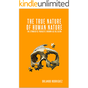 The True Nature Of Human Nature: The Symbiotic Parasite Known As Religion (The inquisition of God Book 1)