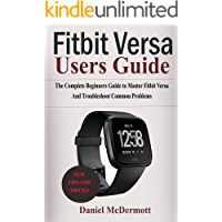 FITBIT VERSA USERS GUIDE: The Complete Beginners Guide to Master Fitbit Blaze, Surge, Versa, Iconic and Troubleshoot Common Problems