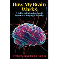 How My Brain Works: A Guide to Understanding It Better and Keeping It Healthy
