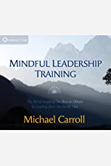 Mindful Leadership Training: The Art of Inspiring the Best in Others by Leading from the Inside Out Audio CD