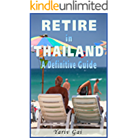 RETIRE IN THAILAND: A DEFINITIVE LIVING IN THAILAND GUIDE: Retire to Thailand
