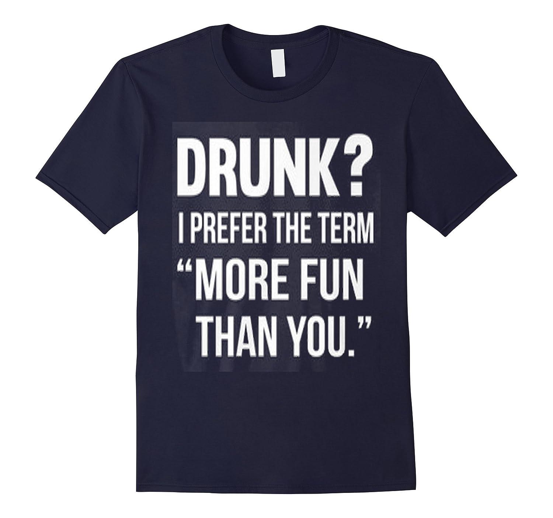 DRUNK? I PREFER THE TERM ''MORE FUN THAN YOU'' T-SHIRT-Art