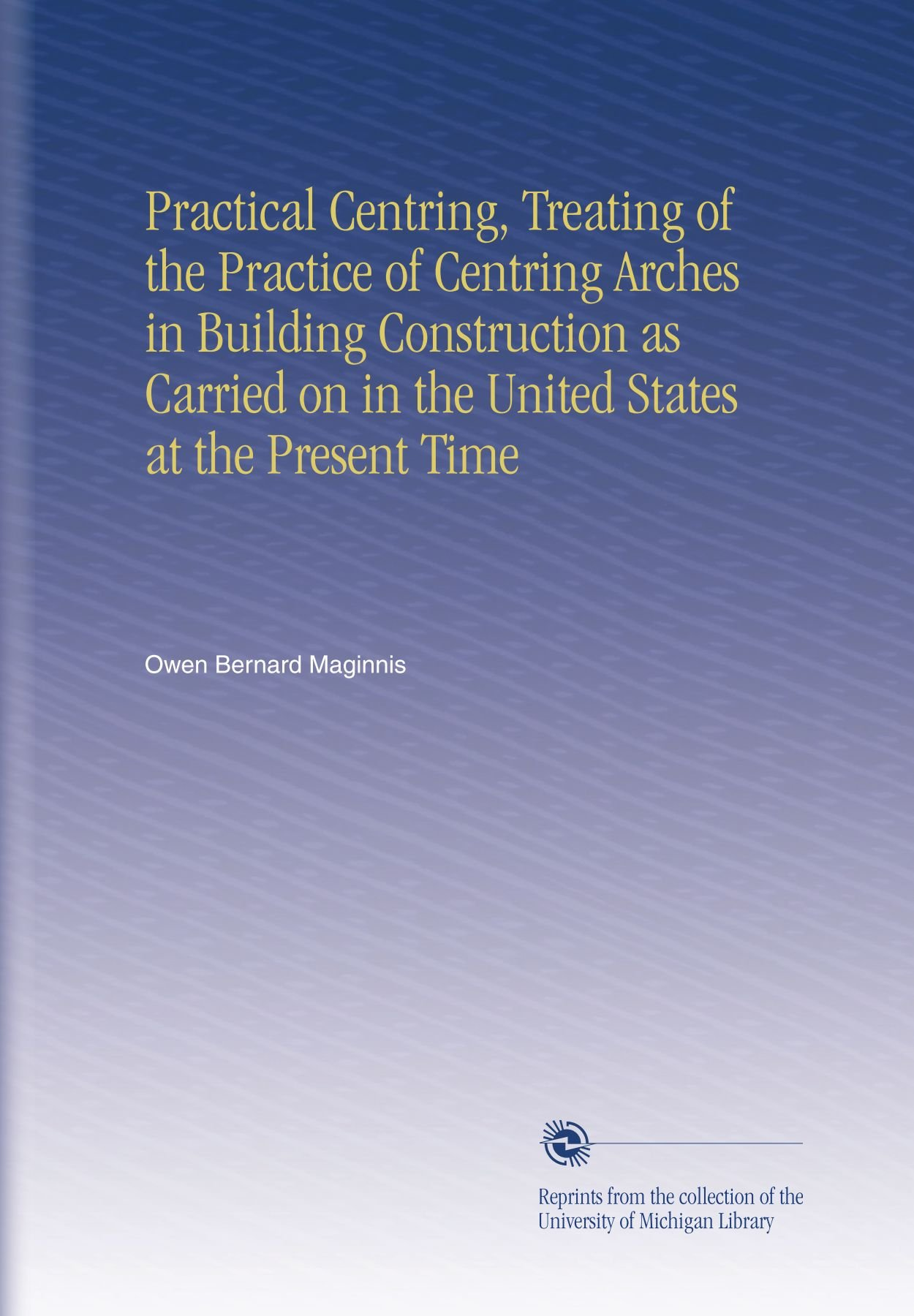 Read Online Practical Centring, Treating of the Practice of Centring Arches in Building Construction as Carried on in the United States at the Present Time PDF
