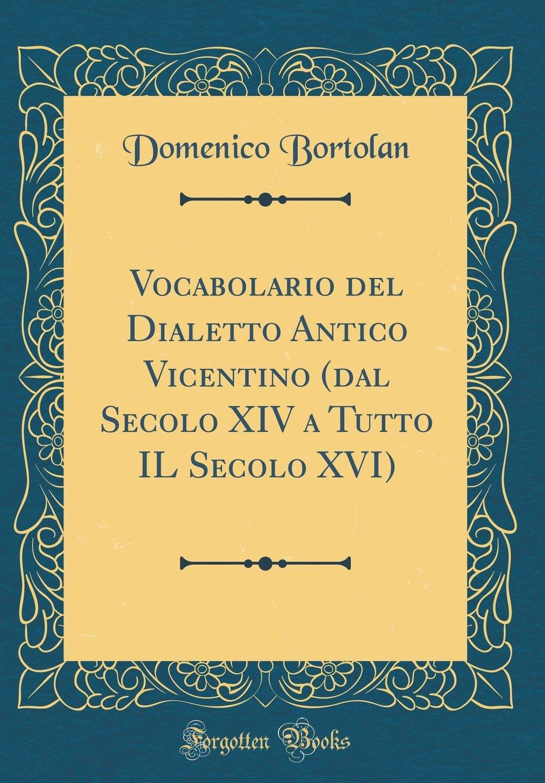 Download Vocabolario del Dialetto Antico Vicentino (Dal Secolo XIV a Tutto Il Secolo XVI) (Classic Reprint) (Italian Edition) pdf