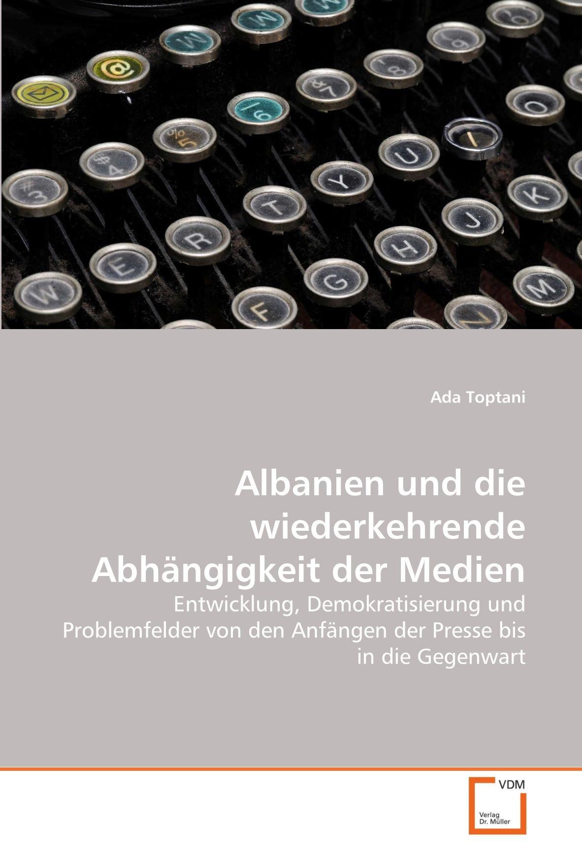 Albanien und die wiederkehrende Abhängigkeit der Medien: Entwicklung, Demokratisierung und Problemfelder von den Anfängen der Presse bis in die Gegenwart