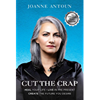 Cut The Crap: Heal Your Life, Live In The Present, Create The Future You Desire