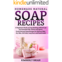 Homemade Natural Soap Recipes: A Beginners Book on Soap Making without Lye but Essential Oils, Herbs and Spices: (Fresh Natural Soap Recipes for Mature ... dry Skin, Soft skin, soap bars  hand wash)