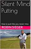 Silent Mind Putting: How to putt like you never miss (English Edition)
