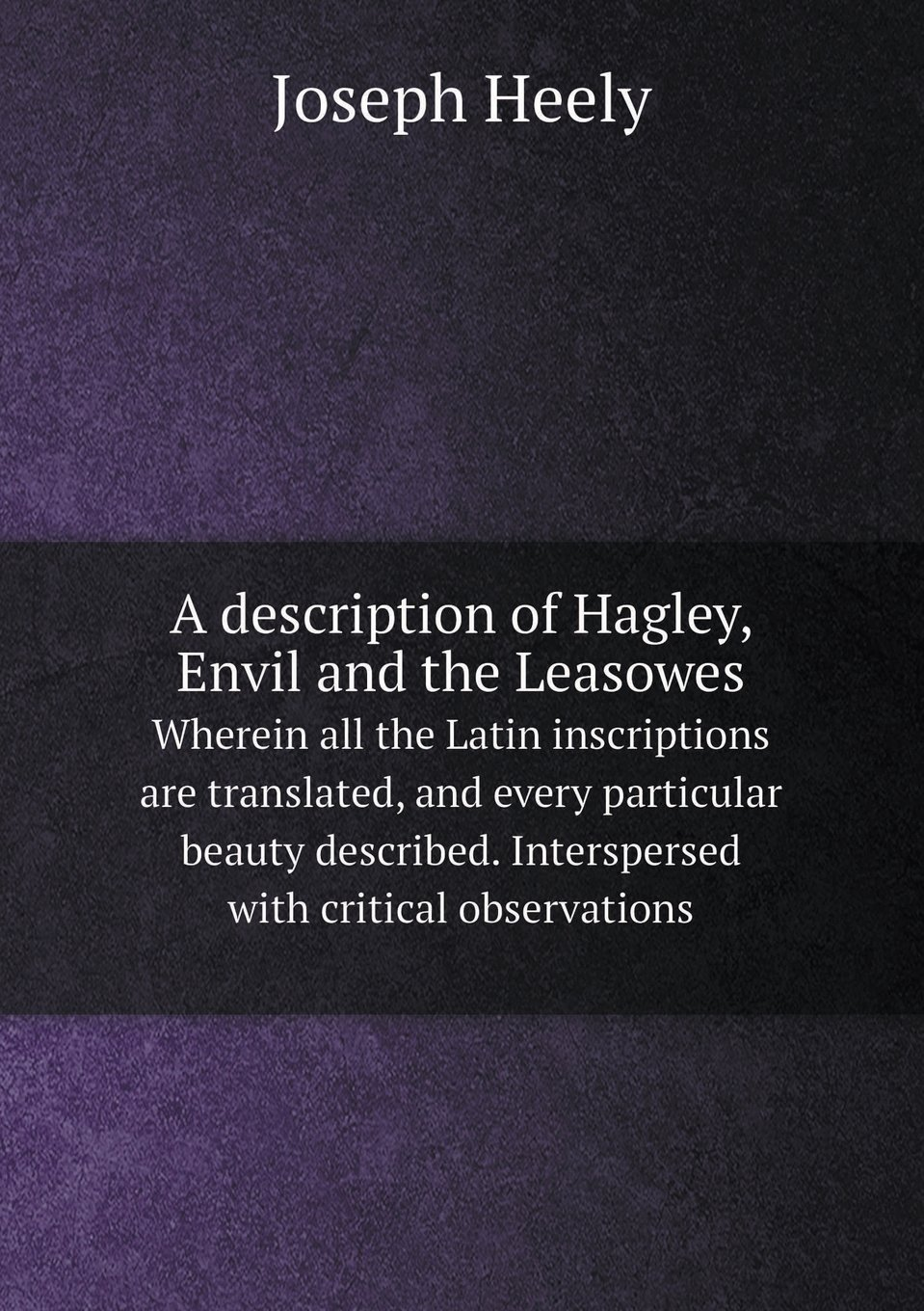A description of Hagley, Envil and the Leasowes Wherein all the Latin inscriptions are translated, and every particular beauty described. Interspersed with critical observations PDF