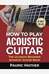 How To Play Acoustic Guitar: The Ultimate Beginner Acoustic Guitar Book Kindle Edition