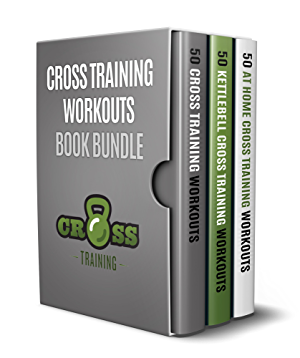 Cross Training Workouts Book Bundle: 150 Cross Training Workouts in Total Consisting of the Top 50 Cross Training Workouts; 50 At Home Cross Training Workouts ... and 50 Kettlebell Cross Training Workouts