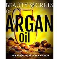 Beauty Secrets Of Argan Oil: Powerful Natural remedies for Anti-aging skin, Healthy...