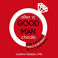 After a Good Man Cheats: How to Rebuild Trust & Intimacy with Your Wife