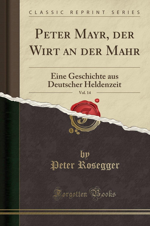 Peter Mayr, der Wirt an der Mahr, Vol. 14: Eine Geschichte aus Deutscher Heldenzeit (Classic Reprint) (German Edition) PDF