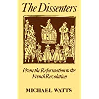 The Dissenters: Volume I: From the Reformation to the French Revolution: From the Reformation to the French Revolution Vol 1