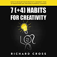 7 (+4) Habits for Creativity: How to Develop Your Creativity, Generate Tons of Ideas Every Day, and Make Powerful Changes