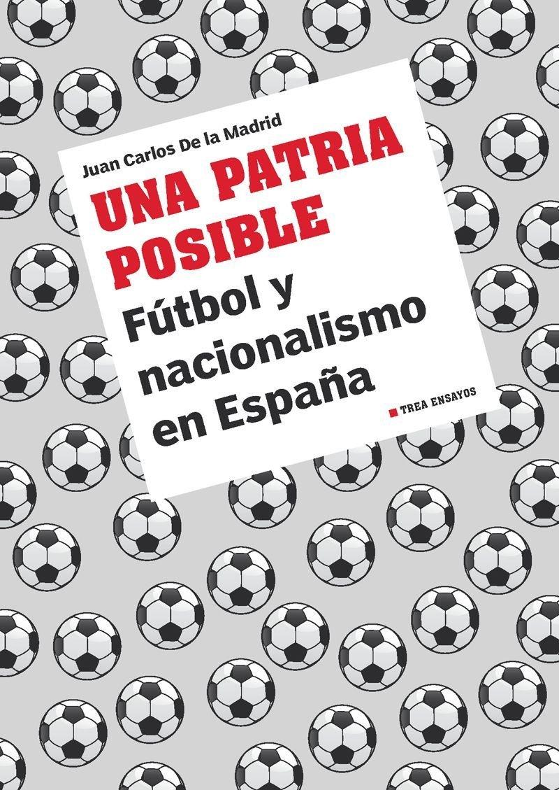 Una patria posible: Fútbol y nacionalismo en España: 1 Trea Ensayos: Amazon.es: De la Madrid Álvarez, Juan Carlos: Libros