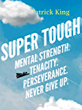 Super Tough: Mental Strength. Tenacity. Perseverance. Never Give Up.