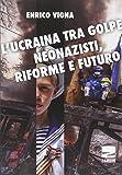 L'Ucraina tra golpe, neonazisti, riforme e futuro