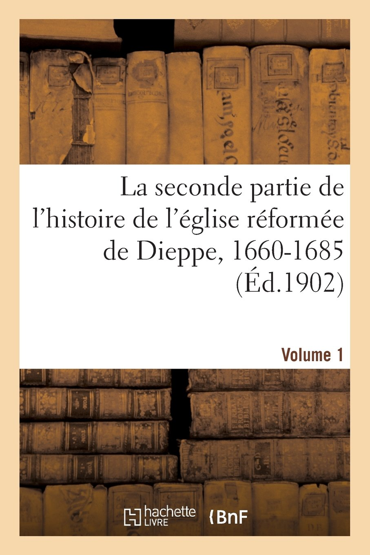 Read Online La Seconde Partie de L Histoire de L Eglise Reformee de Dieppe, 1660-1685. Volume 1 (Religion) (French Edition) pdf