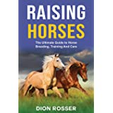 Raising Horses: The Ultimate Guide To Horse Breeding, Training And Care