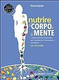 Nutrire il corpo e la mente. L'alimentazione funzionale per l'equilibrio e il benessere psicofisico. Con 70 ricette