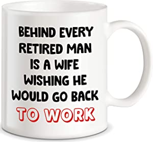 Retirement Gift Idea for Boss Coworkers Behind Every Retired Man Is A Wife Wishing He Would Go Back To Work Novelty Gift for Husband Dad Senior Men Ceramic Coffee Mug Tea Cup For Christmas Birthdays