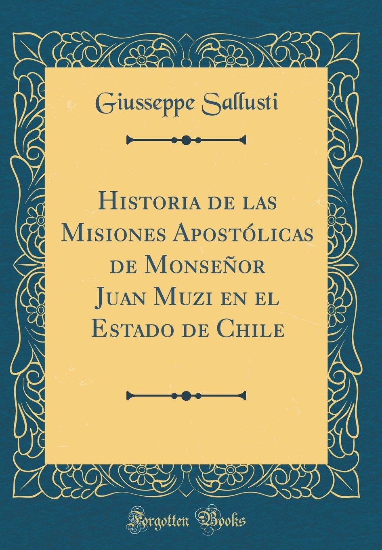 Read Online Historia de las Misiones Apostólicas de Monseñor Juan Muzi en el Estado de Chile (Classic Reprint) (Spanish Edition) PDF