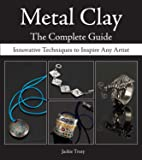 Metal Clay - The Complete Guide: Innovative