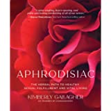 Aphrodisiac: The Herbal Path to Healthy Sexual Fulfillment and Vital Living