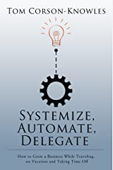 Systemize, Automate, Delegate: How to Grow a Business While Traveling, on Vacation and Taking Time Off (Systemize Your Business Book 1) Kindle Edition
