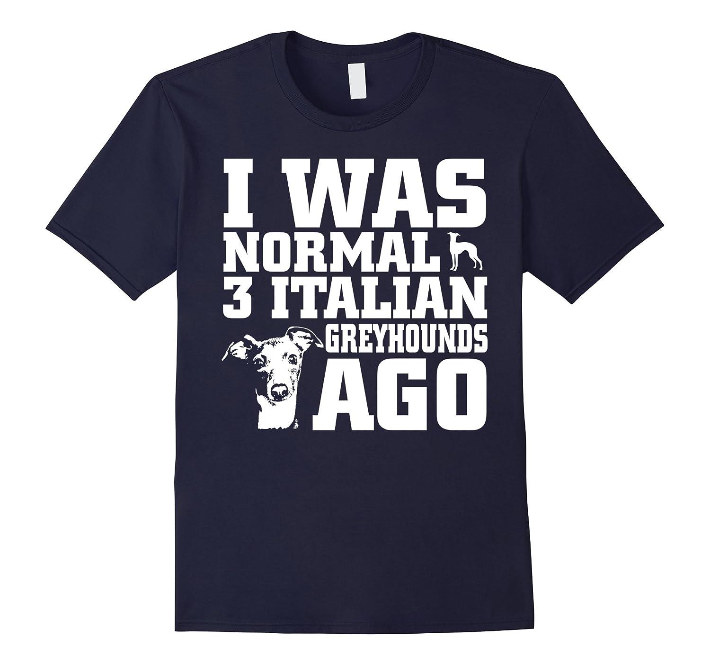 Greyhound shirt I Was Normal 3 Italian Greyhounds Ago-Art
