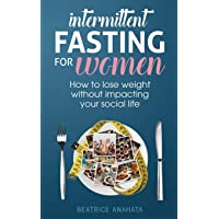 Intermittent Fasting for Women:: How to lose weight Without Impacting Your Social...