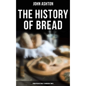 The History of Bread - From Prehistoric to Modern Times