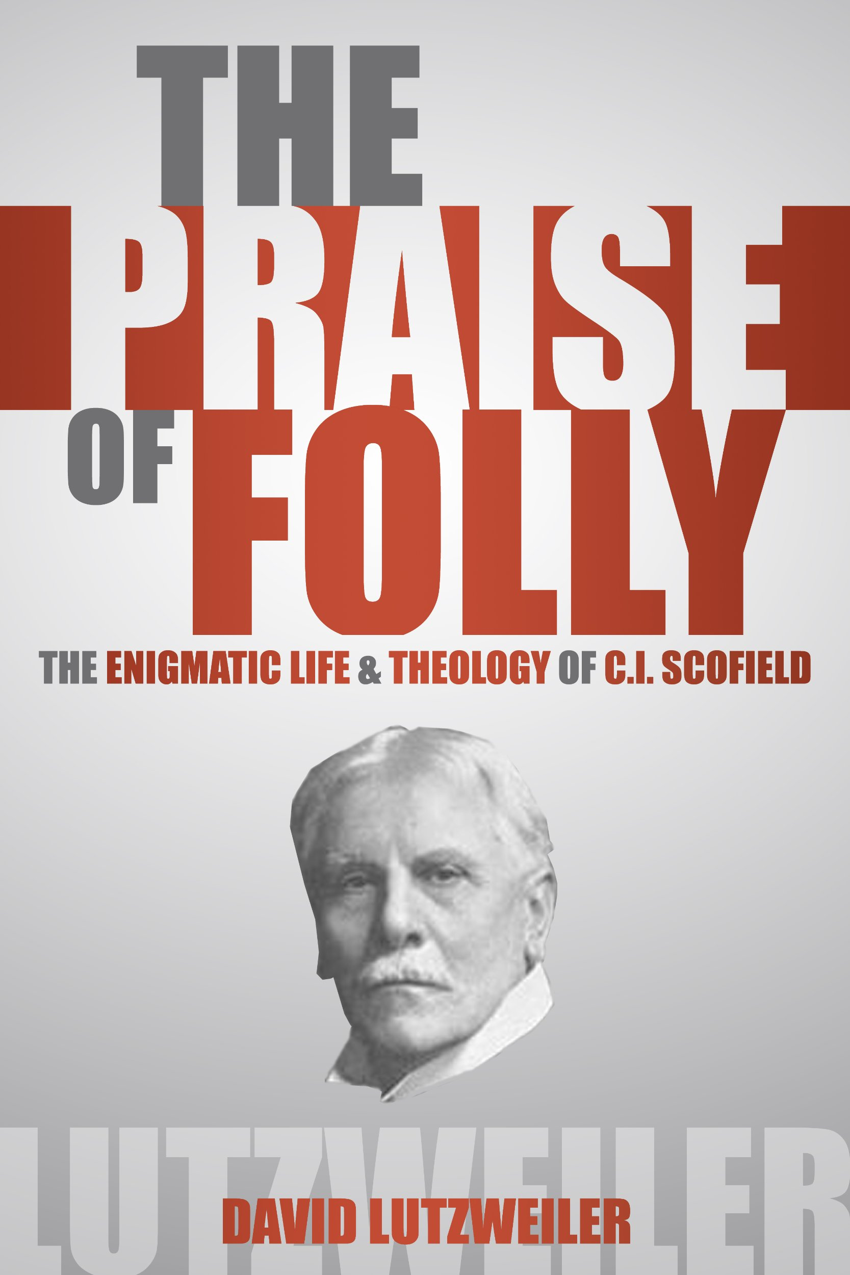 The Praise of Folly: The Enigmatic Life & Theology of C.I. Scofield ebook