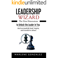 Leadership Wizard: The Nine Dimensions to Unlock the Leader in You And Successfully Lead, Inspire and Transform Others…