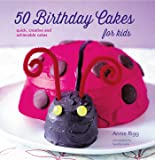 50 Birthday Cakes for Kids: Quick, Creative and Achievable Cakes