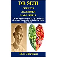 DR SEBI CURE FOR ALZHEIMER MADE SIMPLE: The Total Guide on How to Cure and Treat Alzheimer Through Dr. Sebi Alkaline…