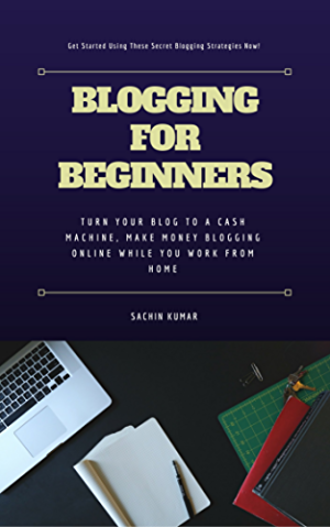 Blogging For Beginners: Turn Your Blog To A CASH Machine; Make Money Blogging Online while You Work from Home