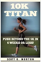 10K Titan: Push Beyond the 5K in 6 Weeks or Less! (Beginner to Finisher Book 3) Kindle Edition