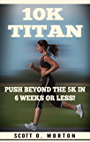 10K Titan: Push Beyond the 5K in 6 Weeks or Less! (Beginner to Finisher Book 3)